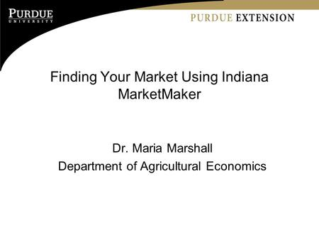 Finding Your Market Using Indiana MarketMaker Dr. Maria Marshall Department of Agricultural Economics.