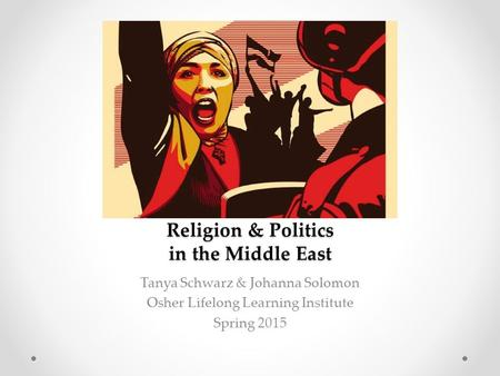 Religion & Politics in the Middle East Tanya Schwarz & Johanna Solomon Osher Lifelong Learning Institute Spring 2015.