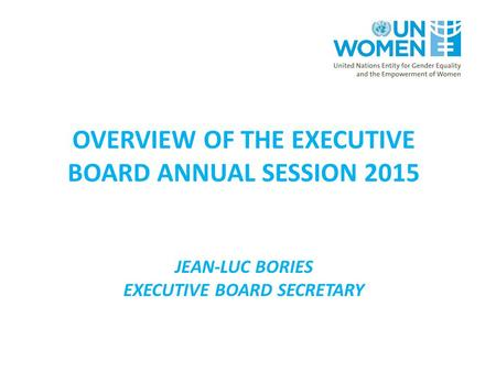 OVERVIEW OF THE EXECUTIVE BOARD ANNUAL SESSION 2015 JEAN-LUC BORIES EXECUTIVE BOARD SECRETARY.