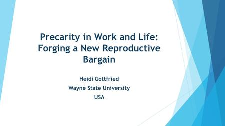 Precarity in Work and Life: Forging a New Reproductive Bargain Heidi Gottfried Wayne State University USA.