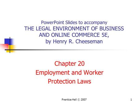 Prentice Hall © 20071 PowerPoint Slides to accompany THE LEGAL ENVIRONMENT OF BUSINESS AND ONLINE COMMERCE 5E, by Henry R. Cheeseman Chapter 20 Employment.