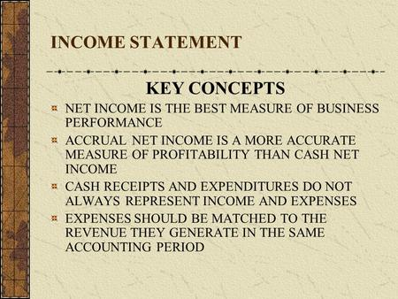 INCOME STATEMENT KEY CONCEPTS NET INCOME IS THE BEST MEASURE OF BUSINESS PERFORMANCE ACCRUAL NET INCOME IS A MORE ACCURATE MEASURE OF PROFITABILITY THAN.
