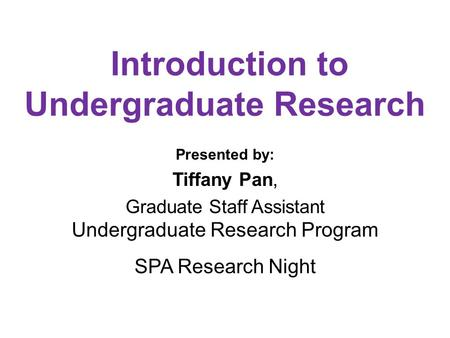 Introduction to Undergraduate Research Presented by: Tiffany Pan, Graduate Staff Assistant Undergraduate Research Program SPA Research Night.