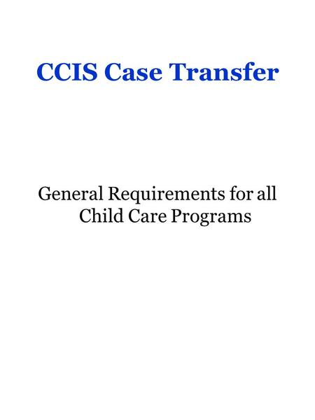 CCIS Case Transfer General Requirements for all Child Care Programs.