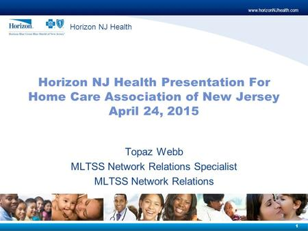 Www.horizonNJhealth.com 1 Horizon NJ Health Horizon NJ Health Presentation For Home Care Association of New Jersey April 24, 2015 Topaz Webb MLTSS Network.