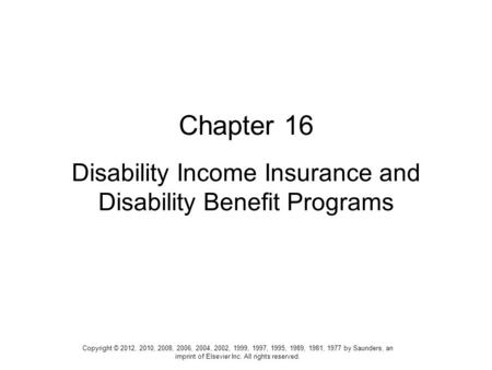 Chapter 16 Disability Income Insurance and Disability Benefit Programs Copyright © 2012, 2010, 2008, 2006, 2004, 2002, 1999, 1997, 1995, 1989, 1981, 1977.