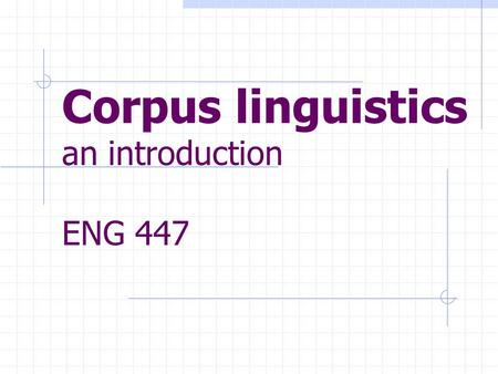 Corpus linguistics an introduction ENG 447. Key points Basic notions historical development: two competing approacheshistorical development: two competing.