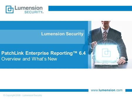 Www.lumension.com © Copyright 2008 - Lumension Security Lumension Security PatchLink Enterprise Reporting™ 6.4 Overview and What's New.