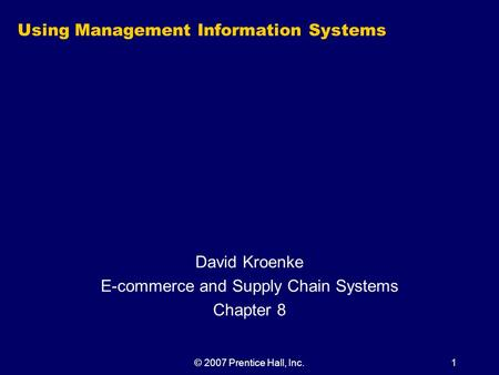 © 2007 Prentice Hall, Inc.1 Using Management Information Systems David Kroenke E-commerce and Supply Chain Systems Chapter 8.