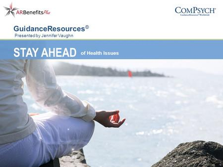 STAY AHEAD of Health Issues GuidanceResources ® Presented by Jennifer Vaughn.