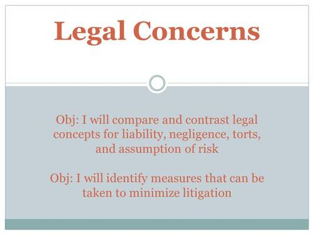 Legal Concerns Obj: I will compare and contrast legal concepts for liability, negligence, torts, and assumption of risk Obj: I will identify measures.
