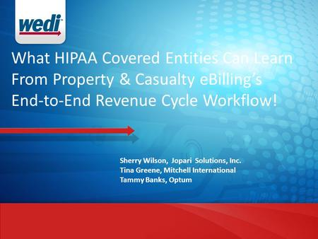 What HIPAA Covered Entities Can Learn From Property & Casualty eBilling's End-to-End Revenue Cycle Workflow! Sherry Wilson, Jopari Solutions, Inc. Tina.