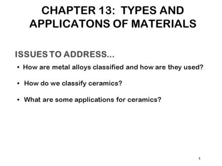 ISSUES TO ADDRESS... How are metal alloys classified and how are they used? How do we classify ceramics? What are some applications for ceramics? 1 CHAPTER.
