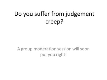 Do you suffer from judgement creep? A group moderation session will soon put you right!