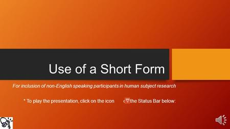 Use of a Short Form For inclusion of non-English speaking participants in human subject research * To play the presentation, click on the icon on the.