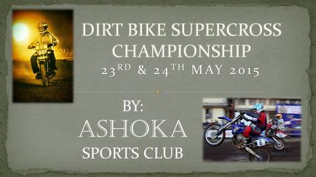 BY: ASHOKA SPORTS CLUB. What is DIRT RACE ? It is a form of motorcycle racing held on enclosed off-road circuits. A timed motorcycle race over a closed.