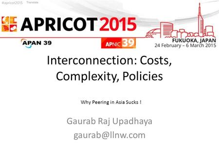 Interconnection: Costs, Complexity, Policies Gaurab Raj Upadhaya Why Peering in Asia Sucks !