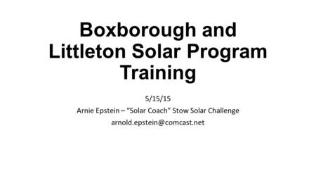 "Boxborough and Littleton Solar Program Training 5/15/15 Arnie Epstein – ""Solar Coach"" Stow Solar Challenge"