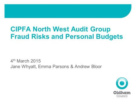 CIPFA North West Audit Group Fraud Risks and Personal Budgets 4 th March 2015 Jane Whyatt, Emma Parsons & Andrew Bloor.