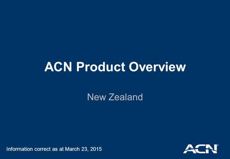 ACN Product Overview New Zealand Information correct as at March 23, 2015.