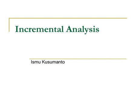 Incremental Analysis Ismu Kusumanto. Pengertian Incremental analysis is used to find the impact of changes in costs or revenues, given a specific potential.