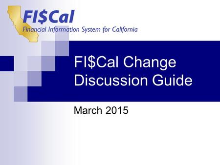 FI$Cal Change Discussion Guide March 2015. The FI$Cal Wave 2 Change Discussion Guide provides managers and supervisors a reference document to help prepare.