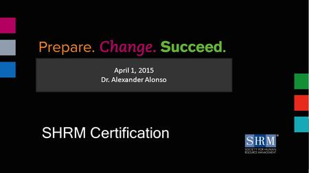 April 1, 2015 Dr. Alexander Alonso SHRM Certification.