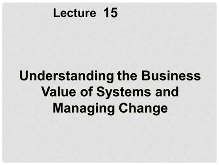 15 Lecture Understanding the Business Value of Systems and Managing Change.