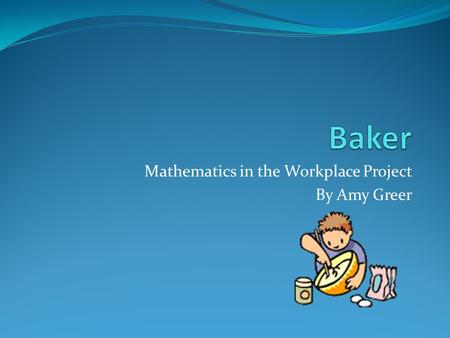Mathematics in the Workplace Project By Amy Greer.