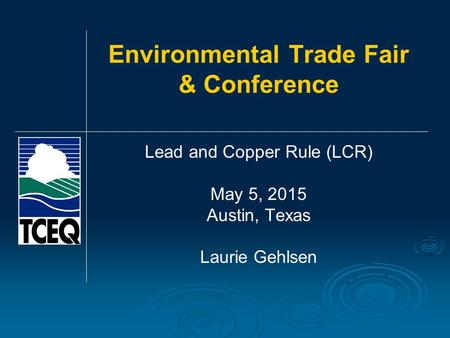 Environmental Trade Fair & Conference Lead and Copper Rule (LCR) May 5, 2015 Austin, Texas Laurie Gehlsen.