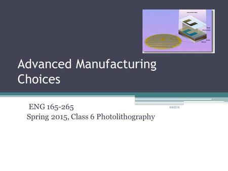 Advanced Manufacturing Choices ENG 165-265 Spring 2015, Class 6 Photolithography 6/9/2015.