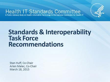 Standards & Interoperability Task Force Recommendations Stan Huff, Co-Chair Arien Malec, Co-Chair March 18, 2015.