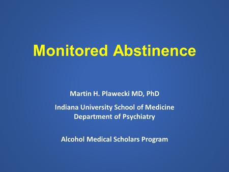 Monitored Abstinence Martin H. Plawecki MD, PhD Indiana University School of Medicine Department of Psychiatry Alcohol Medical Scholars Program.