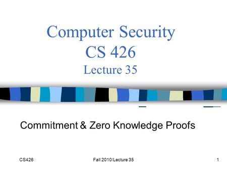 CS426Fall 2010/Lecture 351 Computer Security CS 426 Lecture 35 Commitment & Zero Knowledge Proofs.
