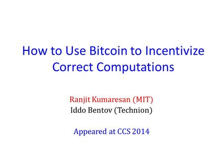 How to Use Bitcoin to Incentivize Correct Computations Ranjit Kumaresan (MIT) Iddo Bentov (Technion) Appeared at CCS 2014.