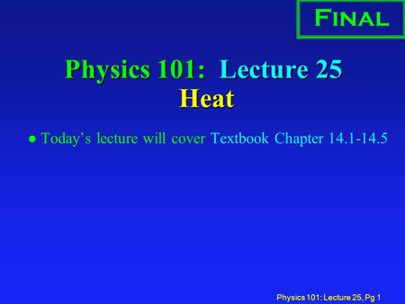 Physics 101: Lecture 25, Pg 1 Physics 101: Lecture 25 Heat l Today's lecture will cover Textbook Chapter 14.1-14.5 Final.