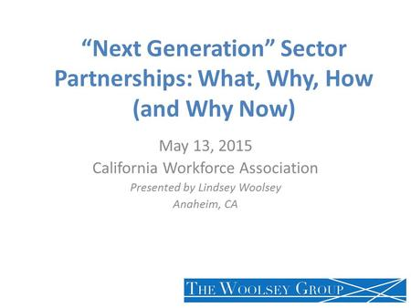 """Next Generation"" Sector Partnerships: What, Why, How (and Why Now) May 13, 2015 California Workforce Association Presented by Lindsey Woolsey Anaheim,"