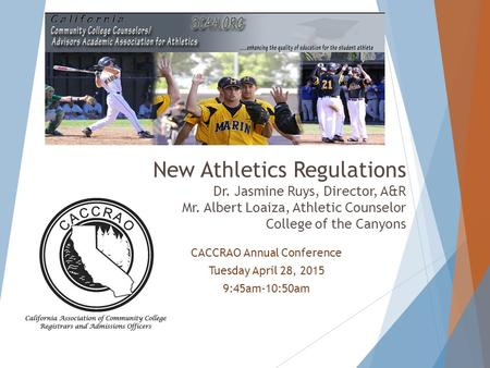 CACCRAO Annual Conference Tuesday April 28, 2015 9:45am-10:50am New Athletics Regulations Dr. Jasmine Ruys, Director, A&R Mr. Albert Loaiza, Athletic Counselor.
