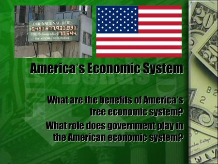 America's Economic System What are the benefits of America's free economic system? What role does government play in the American economic system? What.