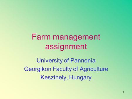 1 Farm management assignment University of Pannonia Georgikon Faculty of Agriculture Keszthely, Hungary.