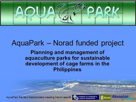 AquaPark Panabo Stakeholders meeting interim results AquaPark – Norad funded project Planning and management of aquaculture parks for sustainable development.