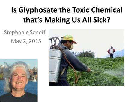 Is Glyphosate the Toxic Chemical that's Making Us All Sick? Stephanie Seneff May 2, 2015.
