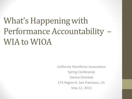 What's Happening with Performance Accountability – WIA to WIOA California Workforce Association Spring Conference Denise Dombek ETA Region 6, San Francisco,