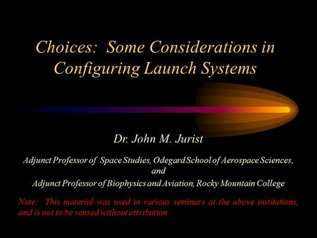 Choices: Some Considerations in Configuring Launch Systems Dr. John M. Jurist Adjunct Professor of Space Studies, Odegard School of Aerospace Sciences,