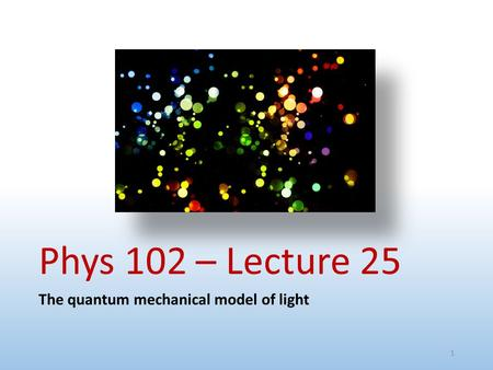 Phys 102 – Lecture 25 The quantum mechanical model of light 1.