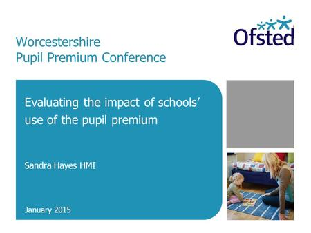Worcestershire Pupil Premium Conference Evaluating the impact of schools' use of the pupil premium Sandra Hayes HMI January 2015.