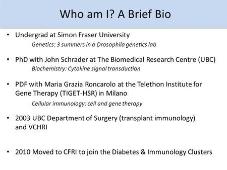 Who am I? A Brief Bio PhD with John Schrader at The Biomedical Research Centre (UBC) Undergrad at Simon Fraser University Genetics: 3 summers in a Drosophila.