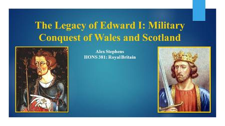 The Legacy of Edward I: Military Conquest of Wales and Scotland Alex Stephens HONS 381: Royal Britain.