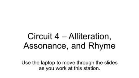 Circuit 4 – Alliteration, Assonance, and Rhyme Use the laptop to move through the slides as you work at this station.
