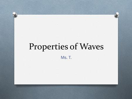 Properties of Waves Ms. T.. 4 Basic Properties of Waves O Amplitude O Wavelength O Frequency O Speed.
